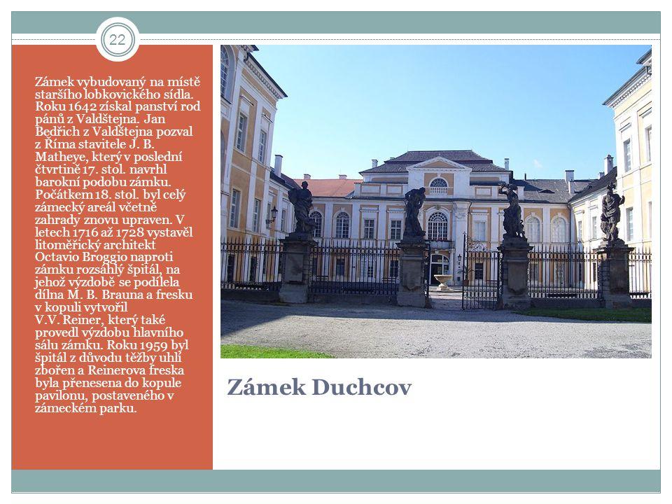 Zámek Duchcov Zámek vybudovaný na místě staršího lobkovického sídla. Roku 1642 získal panství rod pánů z Valdštejna. Jan Bedřich z Valdštejna pozval z