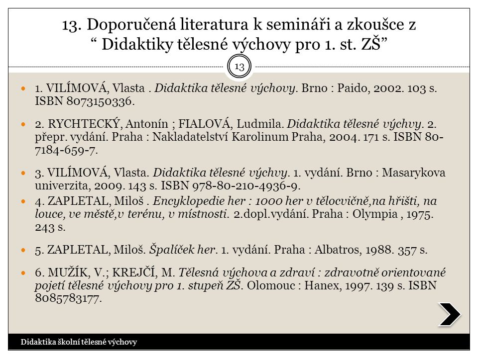 """13. Doporučená literatura k semináři a zkoušce z """" Didaktiky tělesné výchovy pro 1. st. ZŠ""""  1. VILÍMOVÁ, Vlasta. Didaktika tělesné výchovy. Brno : P"""