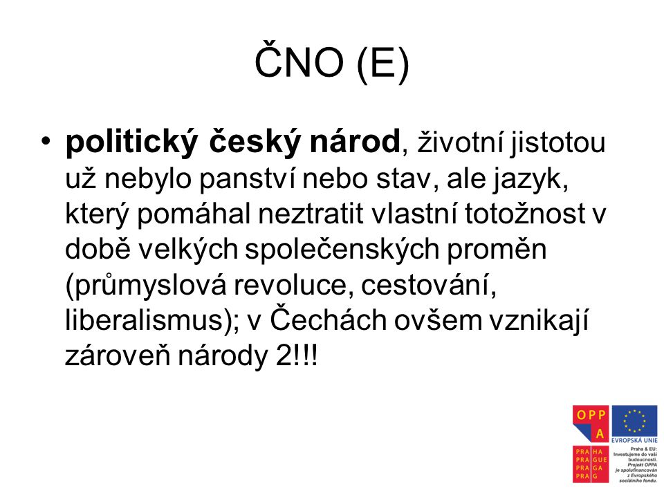 ČNO (E) •politický český národ, životní jistotou už nebylo panství nebo stav, ale jazyk, který pomáhal neztratit vlastní totožnost v době velkých spol