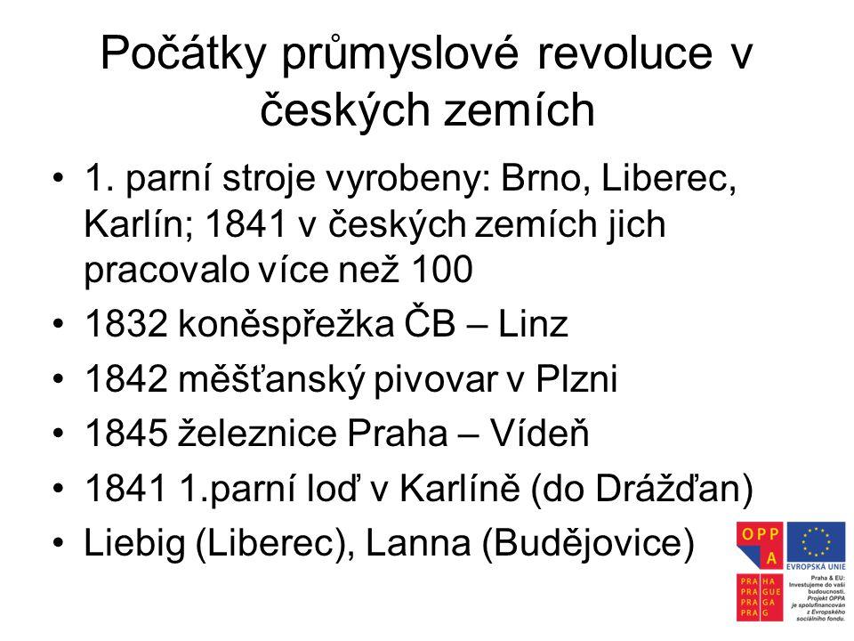 Počátky průmyslové revoluce v českých zemích •1. parní stroje vyrobeny: Brno, Liberec, Karlín; 1841 v českých zemích jich pracovalo více než 100 •1832