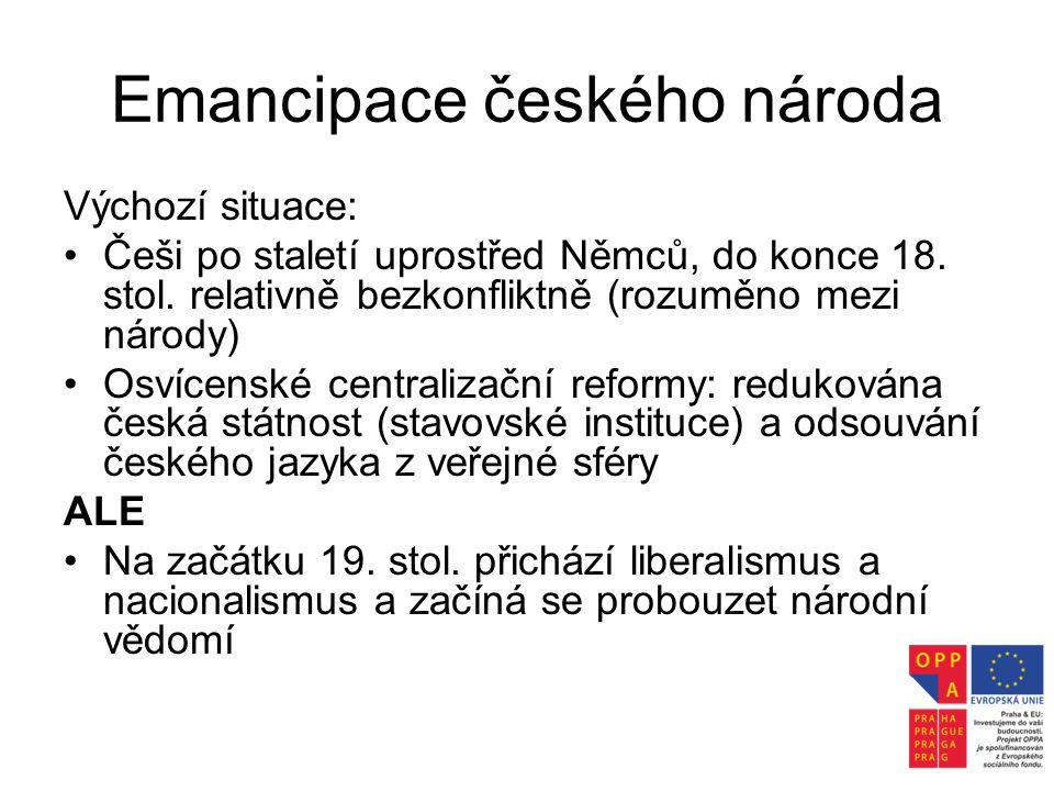 Emancipace českého národa Výchozí situace: •Češi po staletí uprostřed Němců, do konce 18. stol. relativně bezkonfliktně (rozuměno mezi národy) •Osvíce