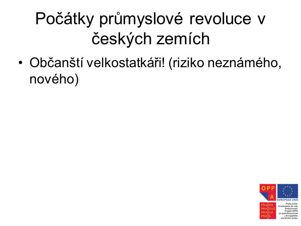 Počátky průmyslové revoluce v českých zemích •Občanští velkostatkáři! (riziko neznámého, nového)