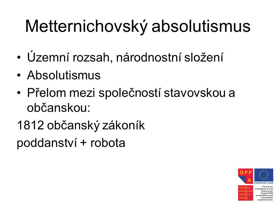 Metternichovský absolutismus •Územní rozsah, národnostní složení •Absolutismus •Přelom mezi společností stavovskou a občanskou: 1812 občanský zákoník