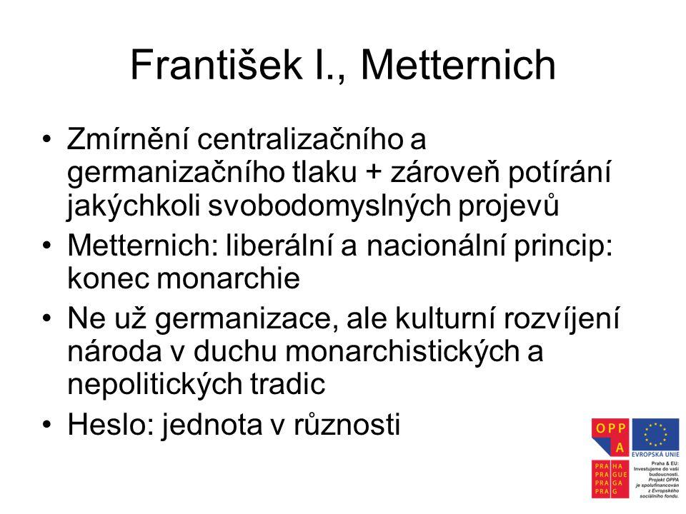František I., Metternich •Zmírnění centralizačního a germanizačního tlaku + zároveň potírání jakýchkoli svobodomyslných projevů •Metternich: liberální