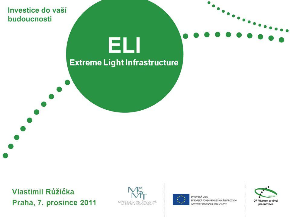 ELI Extreme Light Infrastructure Vlastimil Růžička Praha, 7. prosince 2011