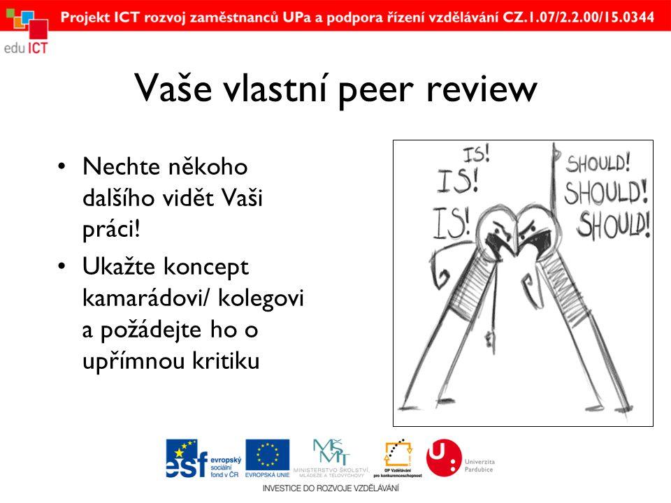 Vaše vlastní peer review •Nechte někoho dalšího vidět Vaši práci! •Ukažte koncept kamarádovi/ kolegovi a požádejte ho o upřímnou kritiku