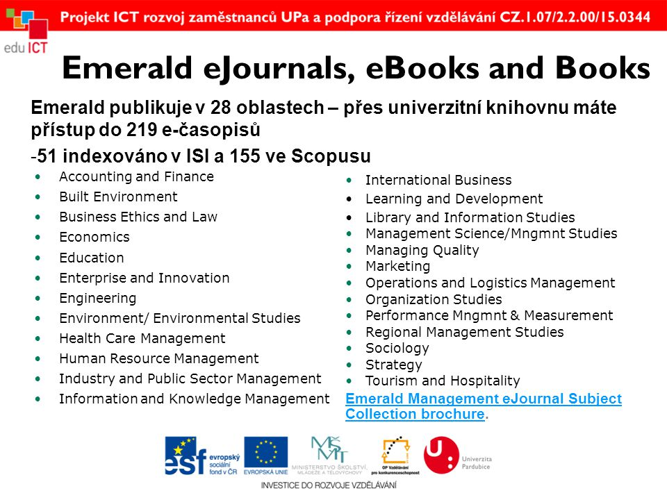 Emerald eJournals, eBooks and Books Emerald publikuje v 28 oblastech – přes univerzitní knihovnu máte přístup do 219 e-časopisů -51 indexováno v ISI a 155 ve Scopusu •Accounting and Finance •Built Environment •Business Ethics and Law •Economics •Education •Enterprise and Innovation •Engineering •Environment/ Environmental Studies •Health Care Management •Human Resource Management •Industry and Public Sector Management •Information and Knowledge Management • International Business • Learning and Development • Library and Information Studies • Management Science/Mngmnt Studies • Managing Quality • Marketing • Operations and Logistics Management • Organization Studies • Performance Mngmnt & Measurement • Regional Management Studies • Sociology • Strategy • Tourism and Hospitality Emerald Management eJournal Subject Collection brochureEmerald Management eJournal Subject Collection brochure.