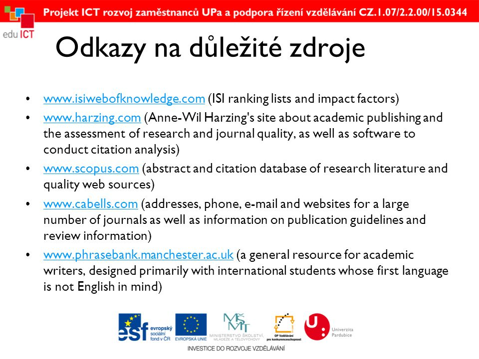 Odkazy na důležité zdroje •  (ISI ranking lists and impact factors)  •  (Anne-Wil Harzing s site about academic publishing and the assessment of research and journal quality, as well as software to conduct citation analysis)  •  (abstract and citation database of research literature and quality web sources)  •  (addresses, phone,  and websites for a large number of journals as well as information on publication guidelines and review information)  •  (a general resource for academic writers, designed primarily with international students whose first language is not English in mind)