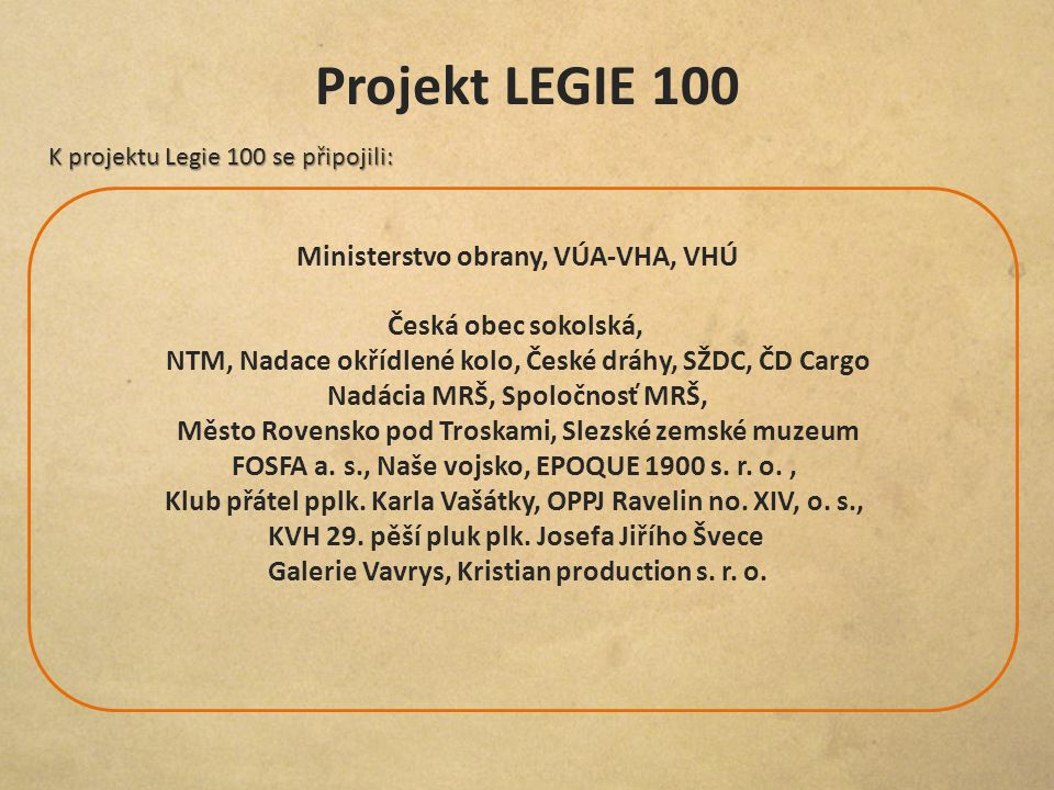 Projekt LEGIE 100 Ministerstvo obrany, VÚA-VHA, VHÚ K projektu Legie 100 se připojili: Česká obec sokolská, NTM, Nadace okřídlené kolo, České dráhy, S