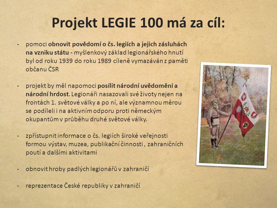 Projekt LEGIE 100 má za cíl: -pomoci obnovit povědomí o čs. legiích a jejich zásluhách na vzniku státu - myšlenkový základ legionářského hnutí byl od