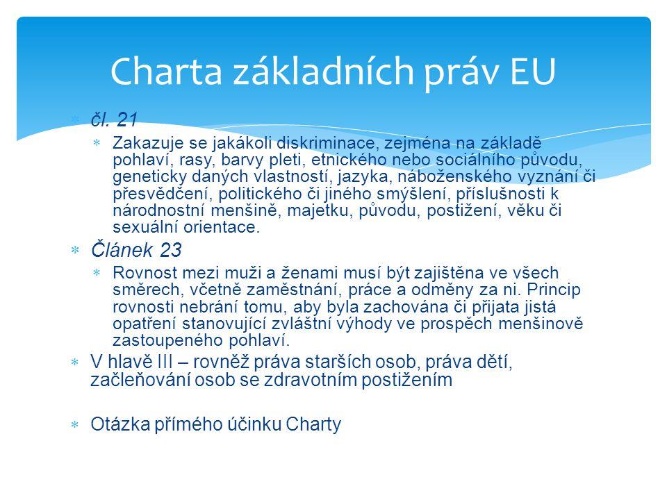  Rovnost pohlaví  Směrnice Evropského parlamentu a Rady 2006/54/ES o zavedení zásady rovných příležitostí a rovného zacházení pro muže a ženy v oblasti zaměstnání a povolání (přepracované znění)  Směrnice Rady 2010/18/EU, kterou se provádí revidovaná rámcová dohoda o rodičovské dovolené uzavřená mezi organizacemi BUSINESSEUROPE, UEAPME, CEEP a EKOS a zrušuje se směrnice 96/34/ES  Směrnice Rady 92/85/EHS o zavádění opatření pro zlepšení bezpečnosti a ochrany zdraví při práci těhotných zaměstnankyň a zaměstnankyň krátce po porodu nebo kojících zaměstnankyň  Směrnice Rady 79/7/EHS o postupném zavedení zásady rovného zacházení pro muže a ženy v oblasti sociálního zabezpečení  Směrnice Evropského parlamentu a Rady 2010/41/EU o uplatňování zásady rovného zacházení pro muže a ženy samostatně výdělečně činné a o zrušení směrnice Rady 86/613/EHS  Směrnice Rady 2004/113/ES, kterou se zavádí zásada rovného zacházení s muži a ženami v přístupu ke zboží a službám a jejich poskytování  Nediskriminace (rasa, náboženství, zdravotní postižení, pohlaví a sexuální orientace)  Směrnice Rady 2000/43/ES, kterou se zavádí zásada rovného zacházení s osobami bez ohledu na jejich rasu nebo etnický původ  Směrnice Rady 2000/78/ES, kterou se stanoví obecný rámec pro rovné zacházení v zaměstnání a povolání Rovnost v sekundárním právu EU