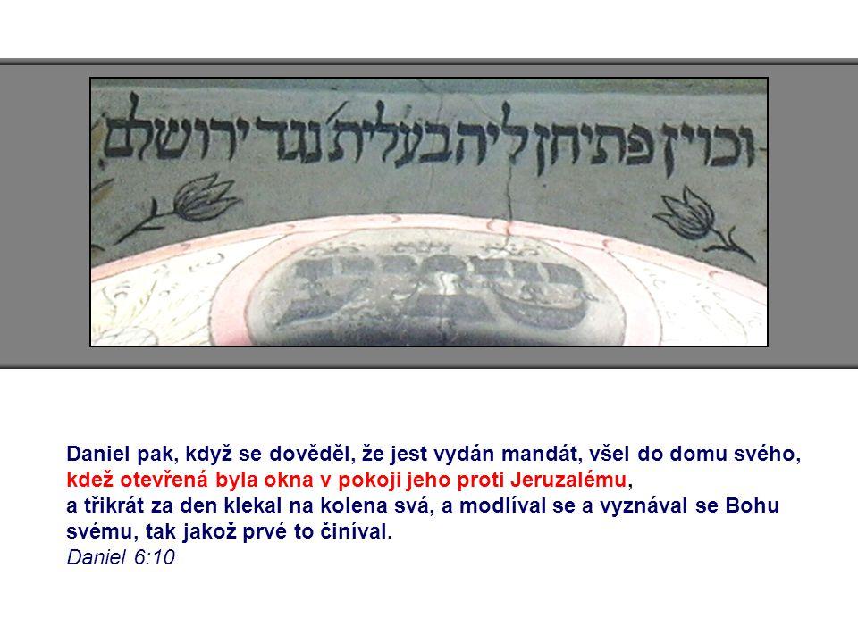 Daniel pak, když se dověděl, že jest vydán mandát, všel do domu svého, kdež otevřená byla okna v pokoji jeho proti Jeruzalému, a třikrát za den klekal na kolena svá, a modlíval se a vyznával se Bohu svému, tak jakož prvé to činíval.