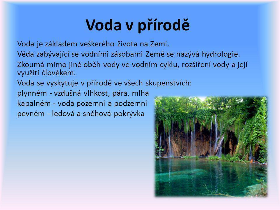 Voda v přírodě Voda je základem veškerého života na Zemi. Věda zabývající se vodními zásobami Země se nazývá hydrologie. Zkoumá mimo jiné oběh vody ve