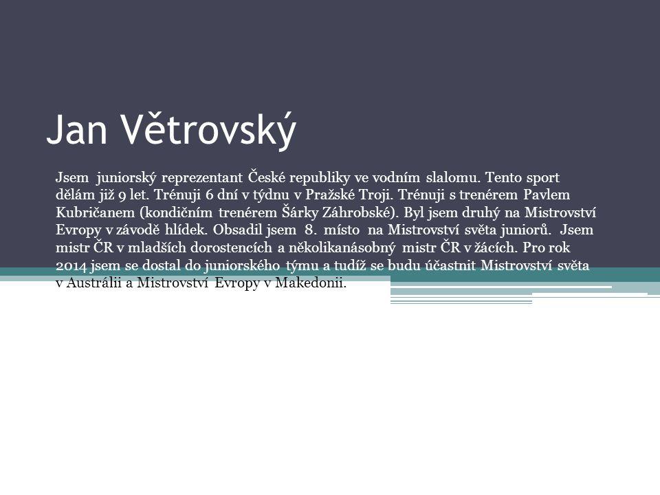 Jan Větrovský Jsem juniorský reprezentant České republiky ve vodním slalomu. Tento sport dělám již 9 let. Trénuji 6 dní v týdnu v Pražské Troji. Trénu