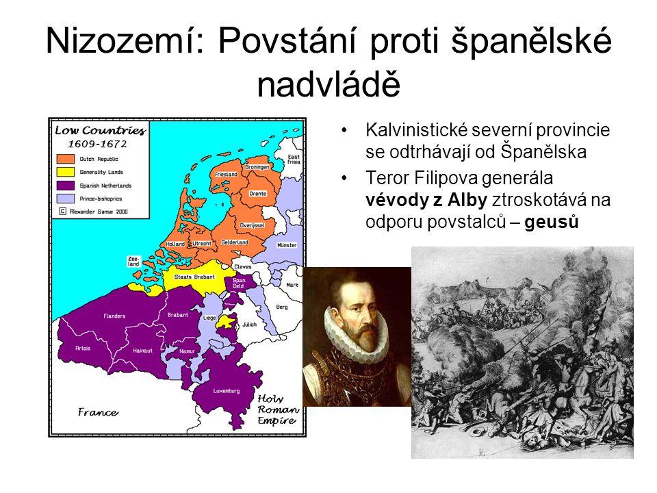 Nizozemí: Povstání proti španělské nadvládě •Kalvinistické severní provincie se odtrhávají od Španělska •Teror Filipova generála vévody z Alby ztroskotává na odporu povstalců – geusů