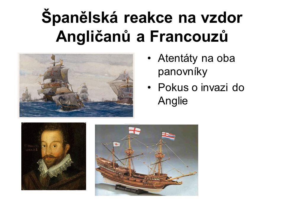 Španělská reakce na vzdor Angličanů a Francouzů •Atentáty na oba panovníky •Pokus o invazi do Anglie
