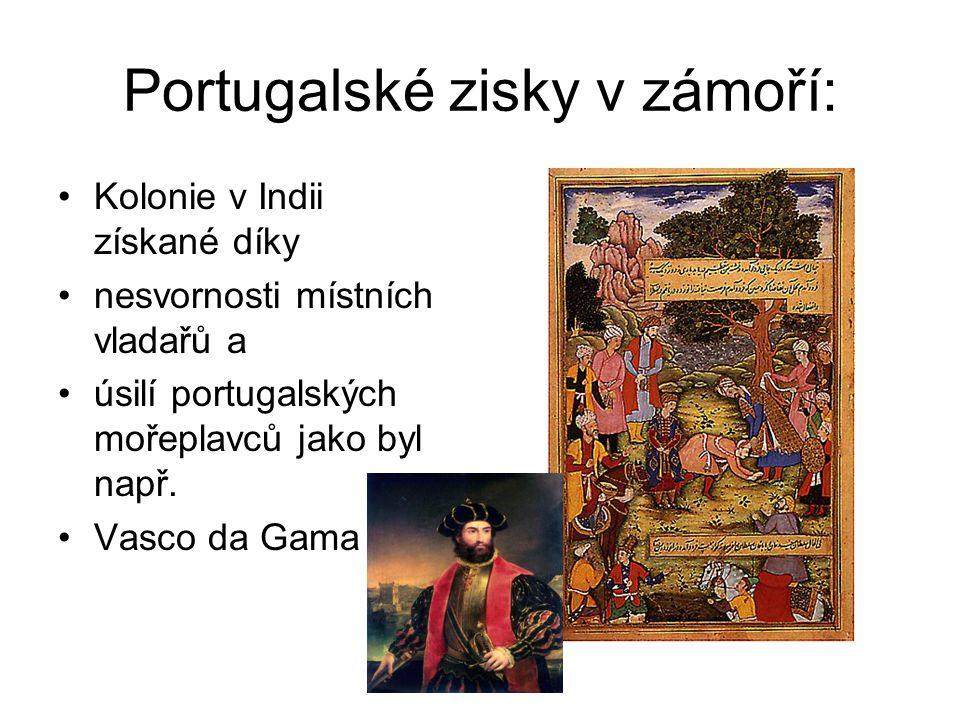 Portugalské zisky v zámoří: •Kolonie v Indii získané díky •nesvornosti místních vladařů a •úsilí portugalských mořeplavců jako byl např.
