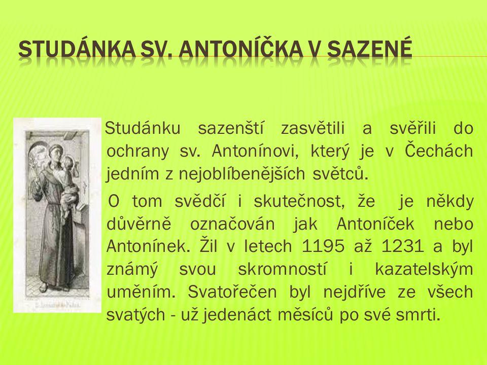 Studánku sazenští zasvětili a svěřili do ochrany sv. Antonínovi, který je v Čechách jedním z nejoblíbenějších světců. O tom svědčí i skutečnost, že je