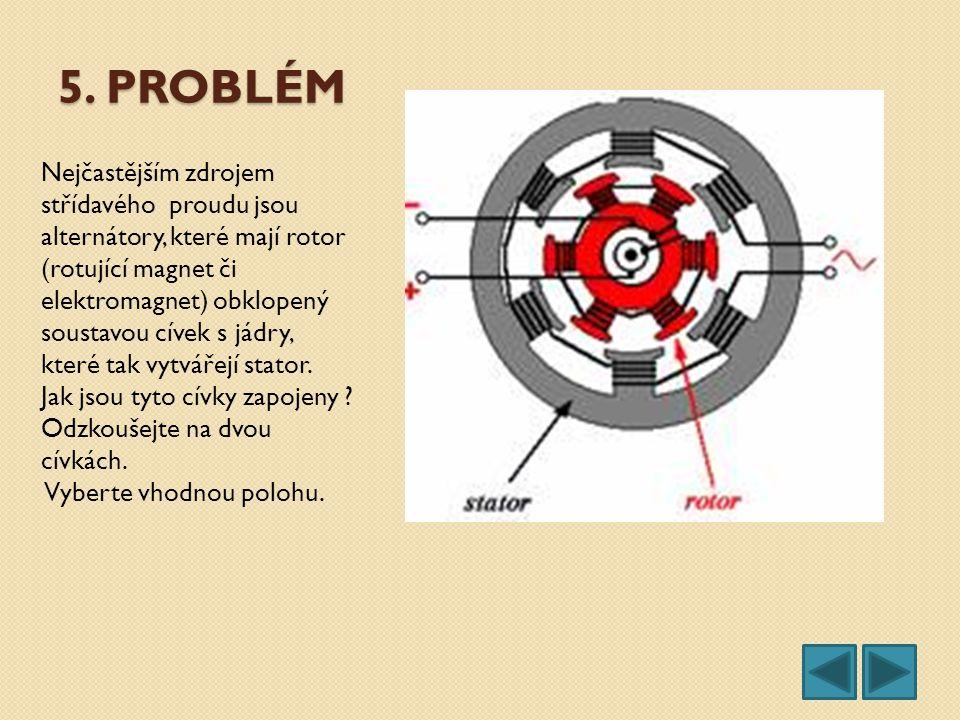 5. PROBLÉM Nejčastějším zdrojem střídavého proudu jsou alternátory, které mají rotor (rotující magnet či elektromagnet) obklopený soustavou cívek s já