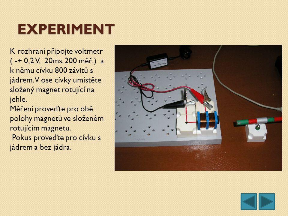 EXPERIMENT K rozhraní připojte voltmetr ( -+ 0,2 V, 20ms, 200 měř.) a k němu cívku 800 závitů s jádrem. V ose cívky umístěte složený magnet rotující n