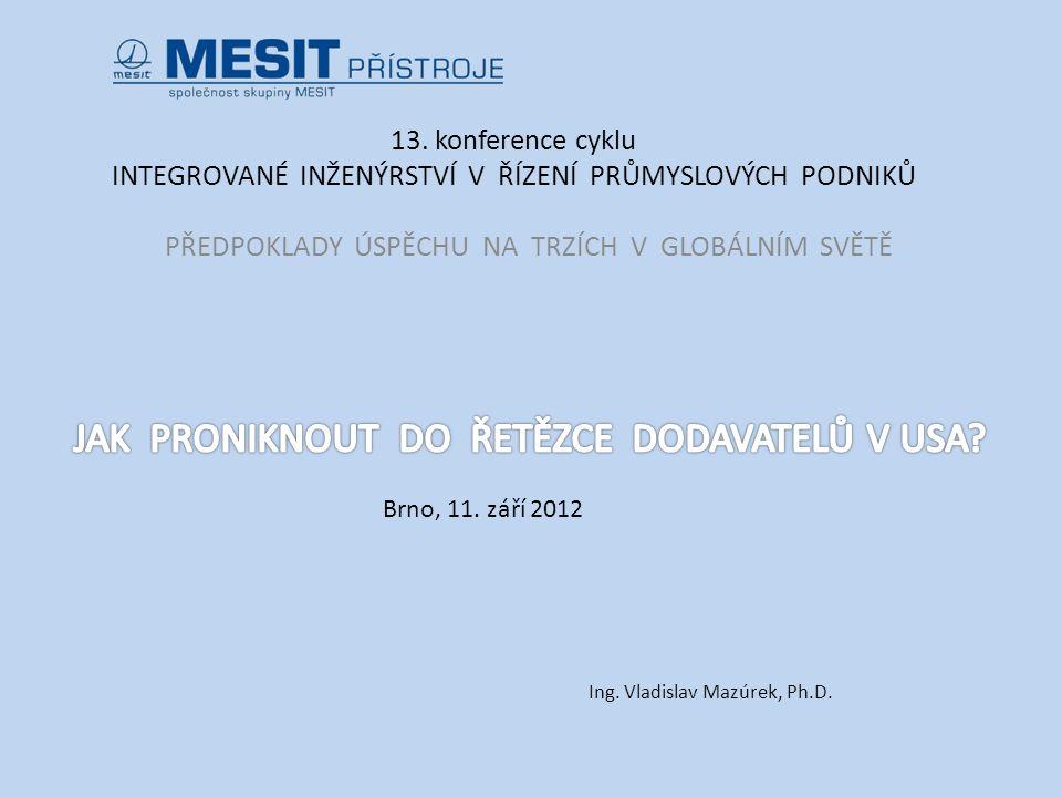 13. konference cyklu INTEGROVANÉ INŽENÝRSTVÍ V ŘÍZENÍ PRŮMYSLOVÝCH PODNIKŮ PŘEDPOKLADY ÚSPĚCHU NA TRZÍCH V GLOBÁLNÍM SVĚTĚ Brno, 11. září 2012 Ing. Vl
