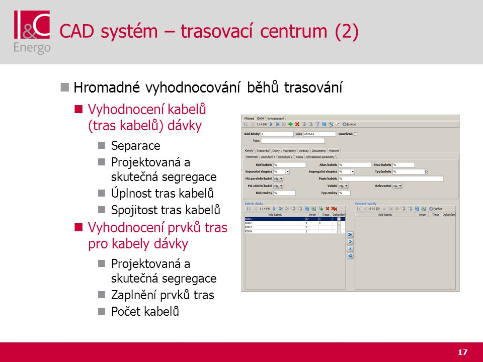 17 CAD systém – trasovací centrum (2)  Hromadné vyhodnocování běhů trasování  Vyhodnocení kabelů (tras kabelů) dávky  Separace  Projektovaná a sku