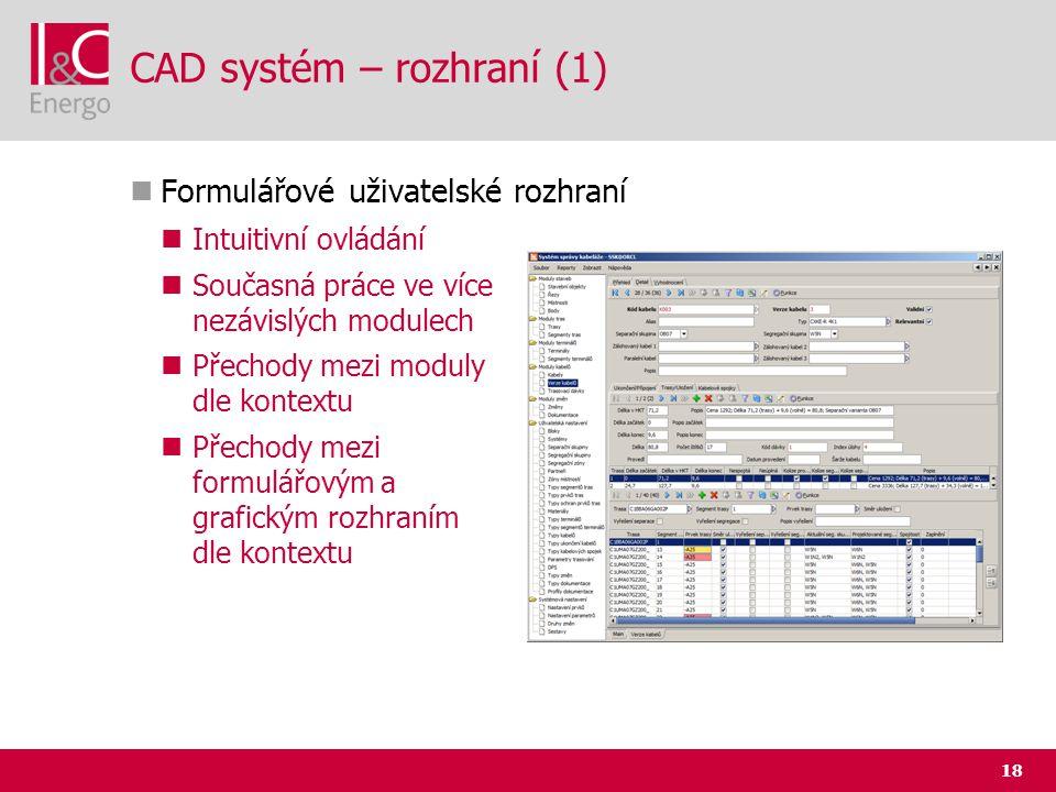 18 CAD systém – rozhraní (1)  Formulářové uživatelské rozhraní  Intuitivní ovládání  Současná práce ve více nezávislých modulech  Přechody mezi mo