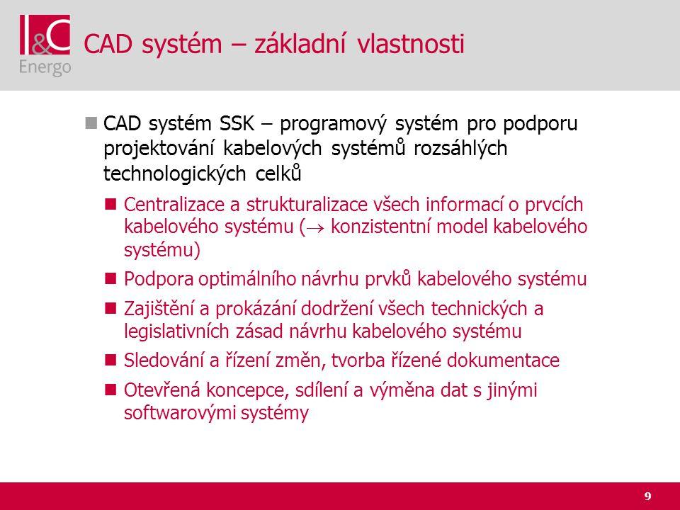 9 CAD systém – základní vlastnosti  CAD systém SSK – programový systém pro podporu projektování kabelových systémů rozsáhlých technologických celků 