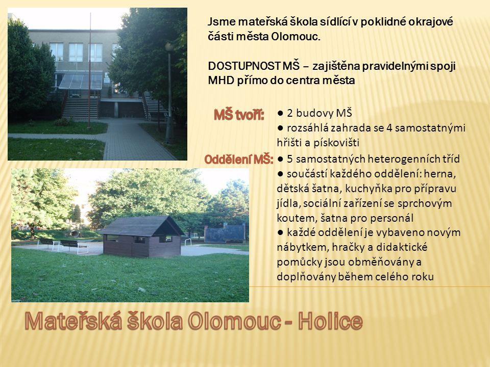 Jsme mateřská škola sídlící v poklidné okrajové části města Olomouc. DOSTUPNOST MŠ – zajištěna pravidelnými spoji MHD přímo do centra města ● 2 budovy