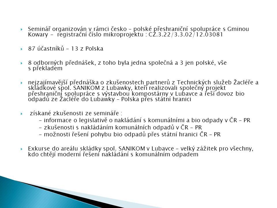  Seminář organizován v rámci česko – polské přeshraniční spolupráce s Gminou Kowary - registrační číslo mikroprojektu : CZ.3.22/3.3.02/12.03081  87 účastníků - 13 z Polska  8 odborných přednášek, z toho byla jedna společná a 3 jen polské, vše s překladem  nejzajímavější přednáška o zkušenostech partnerů z Technických služeb Žacléře a skládkové spol.