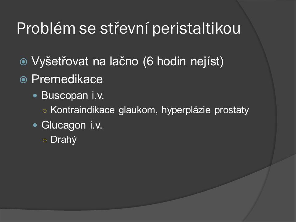 Problém se střevní peristaltikou  Vyšetřovat na lačno (6 hodin nejíst)  Premedikace  Buscopan i.v. ○ Kontraindikace glaukom, hyperplázie prostaty 