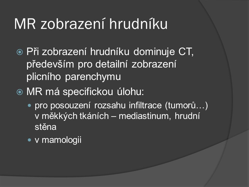 MR zobrazení hrudníku  Při zobrazení hrudníku dominuje CT, především pro detailní zobrazení plicního parenchymu  MR má specifickou úlohu:  pro poso