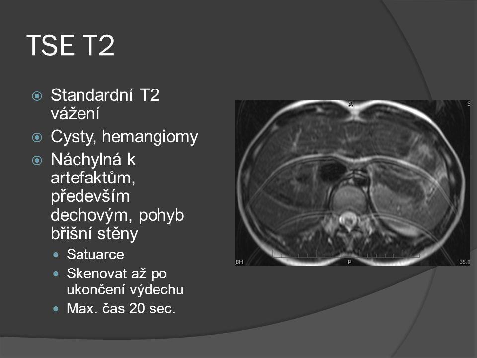 TSE T2  Standardní T2 vážení  Cysty, hemangiomy  Náchylná k artefaktům, především dechovým, pohyb břišní stěny  Satuarce  Skenovat až po ukončení