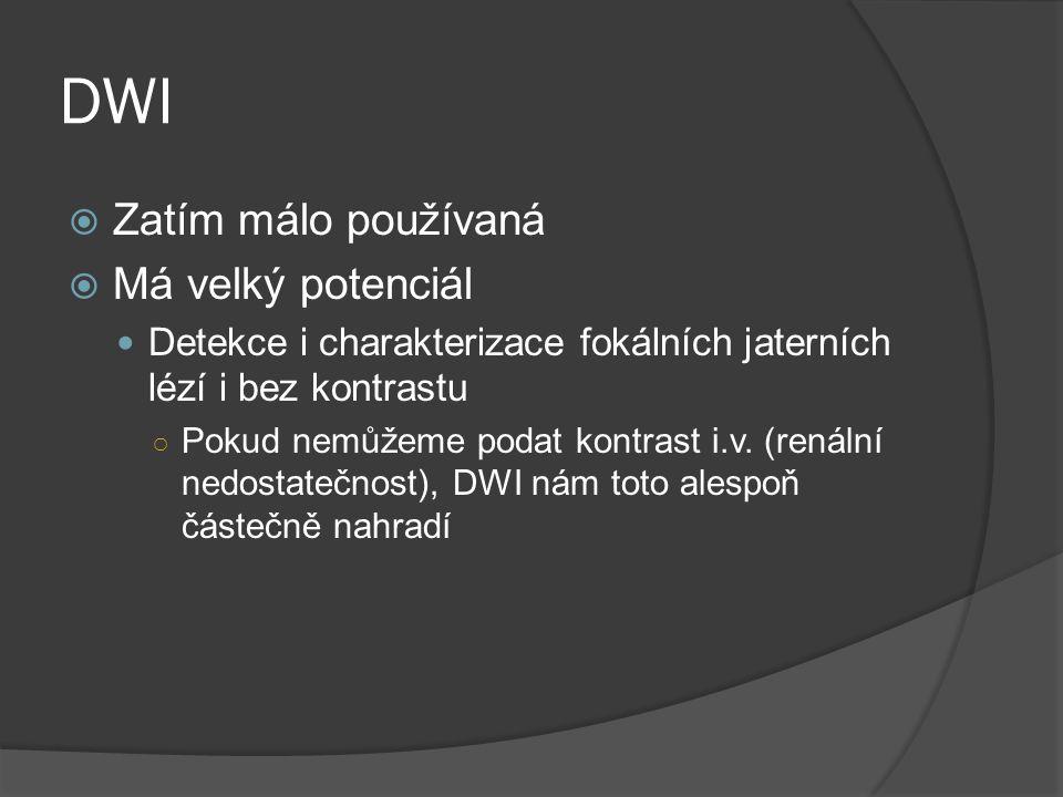 DWI  Zatím málo používaná  Má velký potenciál  Detekce i charakterizace fokálních jaterních lézí i bez kontrastu ○ Pokud nemůžeme podat kontrast i.