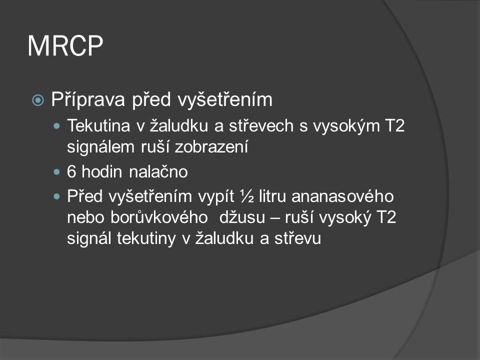 MRCP  Příprava před vyšetřením  Tekutina v žaludku a střevech s vysokým T2 signálem ruší zobrazení  6 hodin nalačno  Před vyšetřením vypít ½ litru