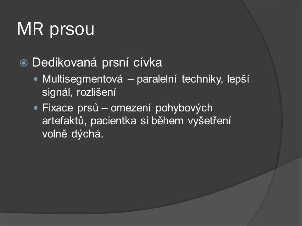 Hlavní indikace MR prsou  Rozlišení pooperačních a postiradiačních změn od recidivy karcinomu prsu  Detekce multifokálních, multicentrických a bilaterálních lezí  Nález metastatického postiženi lymfatických uzlin bez známého primárního karcinomu prsu  Rozsah tumorozního postiženi (infiltrace hrudní stěny)  Pacientky se silikonovými implantáty (léze žlázy, poškozeni implantátu  Screening u vysoce rizikových pacientek (BRCA mutace)  Diferenciálni diagnostika maligních a benigních lezí  Sledování odpovědi na neoadjuvantní chemoterapii  Předoperační staging a plánování dalši terapie Doporučuje se toto vyšetřeni provádět nejlépe ve 2.