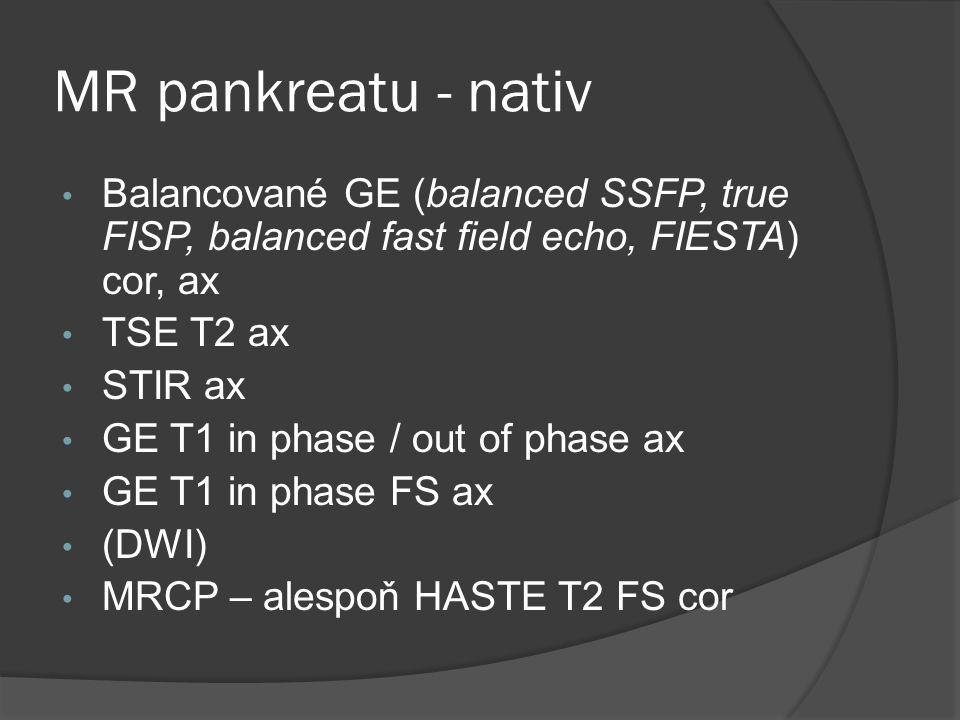 MR pankreatu - nativ • Balancované GE (balanced SSFP, true FISP, balanced fast field echo, FIESTA) cor, ax • TSE T2 ax • STIR ax • GE T1 in phase / ou