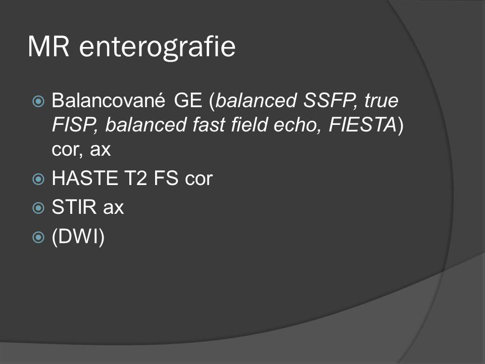 MR enterografie  Balancované GE (balanced SSFP, true FISP, balanced fast field echo, FIESTA) cor, ax  HASTE T2 FS cor  STIR ax  (DWI)