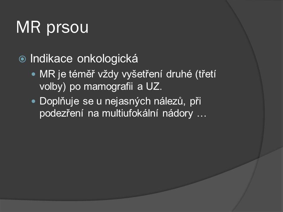 MR prsou  Indikace onkologická  MR je téměř vždy vyšetření druhé (třetí volby) po mamografii a UZ.  Doplňuje se u nejasných nálezů, při podezření n