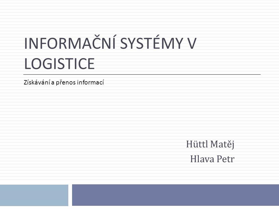 INFORMAČNÍ SYSTÉMY V LOGISTICE Hüttl Matěj Hlava Petr Získávání a přenos informací