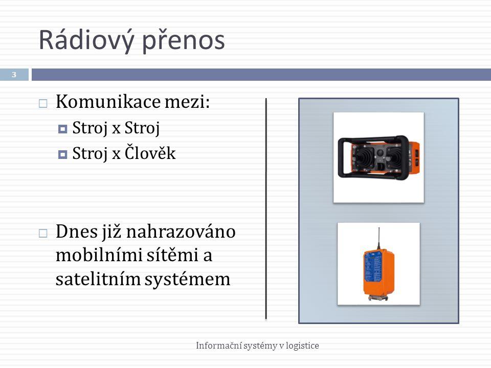 Rádiový přenos  Komunikace mezi:  Stroj x Stroj  Stroj x Člověk  Dnes již nahrazováno mobilními sítěmi a satelitním systémem 3 Informační systémy v logistice