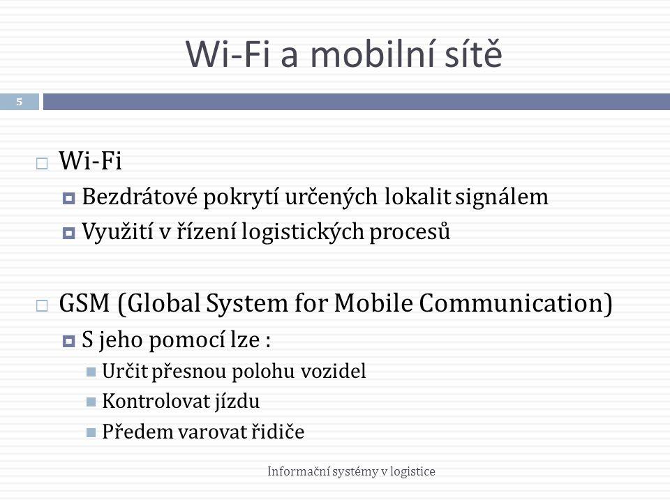 Wi-Fi a mobilní sítě  Wi-Fi  Bezdrátové pokrytí určených lokalit signálem  Využití v řízení logistických procesů  GSM (Global System for Mobile Communication)  S jeho pomocí lze :  Určit přesnou polohu vozidel  Kontrolovat jízdu  Předem varovat řidiče 5 Informační systémy v logistice