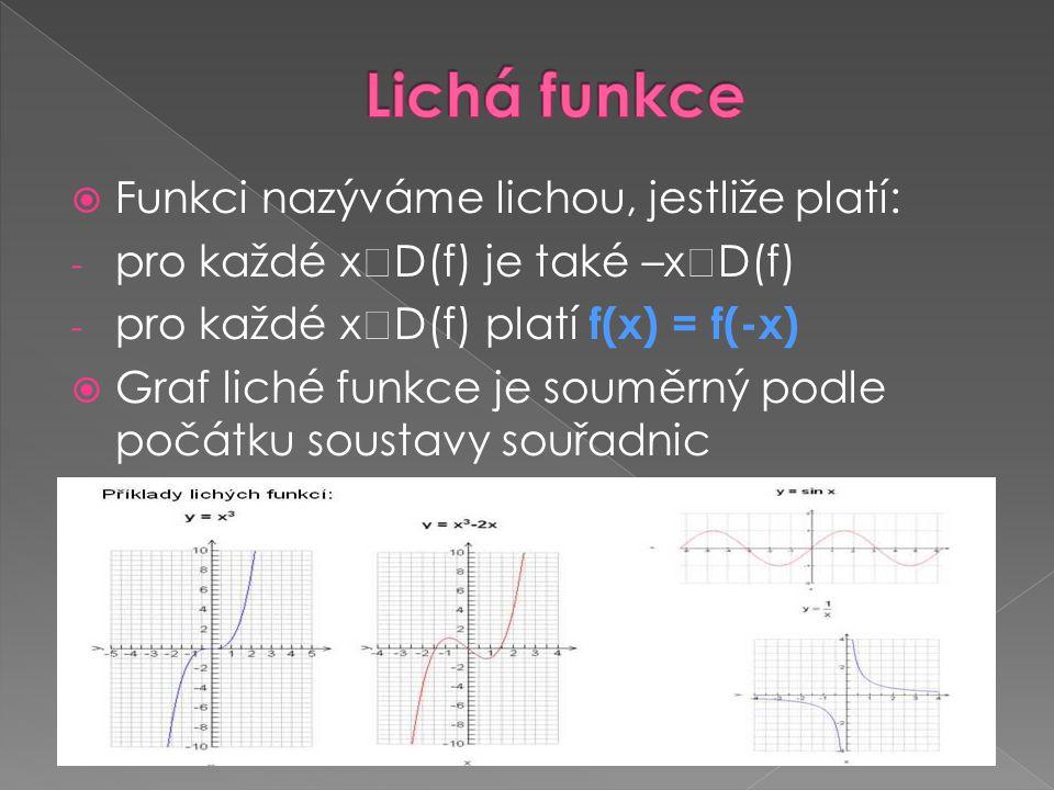  Funkci nazýváme lichou, jestliže platí: - pro každé x  D(f) je také –x  D(f) - pro každé x  D(f) platí f(x) = f(-x)  Graf liché funkce je souměr