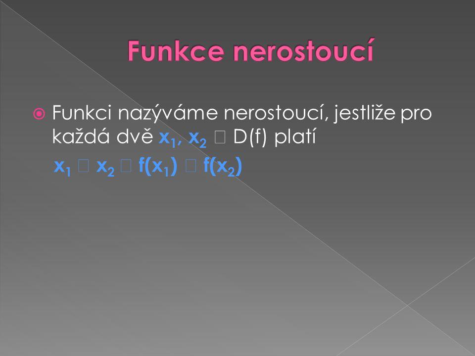  Funkci nazýváme nerostoucí, jestliže pro každá dvě x 1, x 2  D(f) platí x 1  x 2  f(x 1 )  f(x 2 )