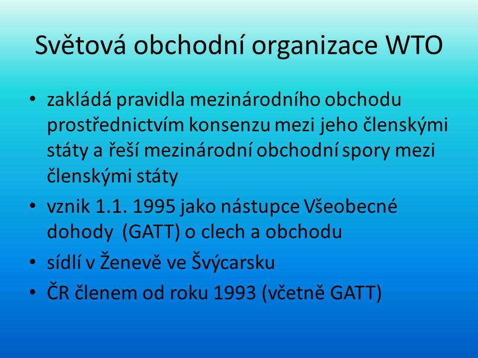 Světová obchodní organizace WTO • zakládá pravidla mezinárodního obchodu prostřednictvím konsenzu mezi jeho členskými státy a řeší mezinárodní obchodn