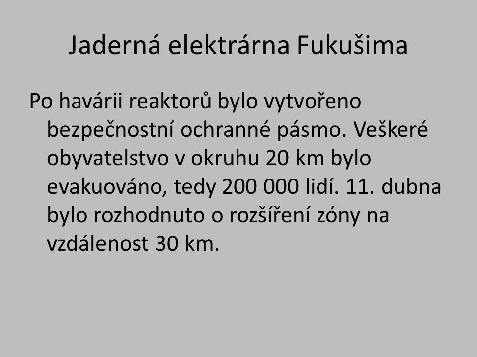 Jaderná elektrárna Fukušima Po havárii reaktorů bylo vytvořeno bezpečnostní ochranné pásmo. Veškeré obyvatelstvo v okruhu 20 km bylo evakuováno, tedy