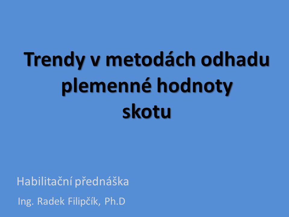 Trendy v metodách odhadu plemenné hodnoty skotu Ing. Radek Filipčík, Ph.D Habilitační přednáška