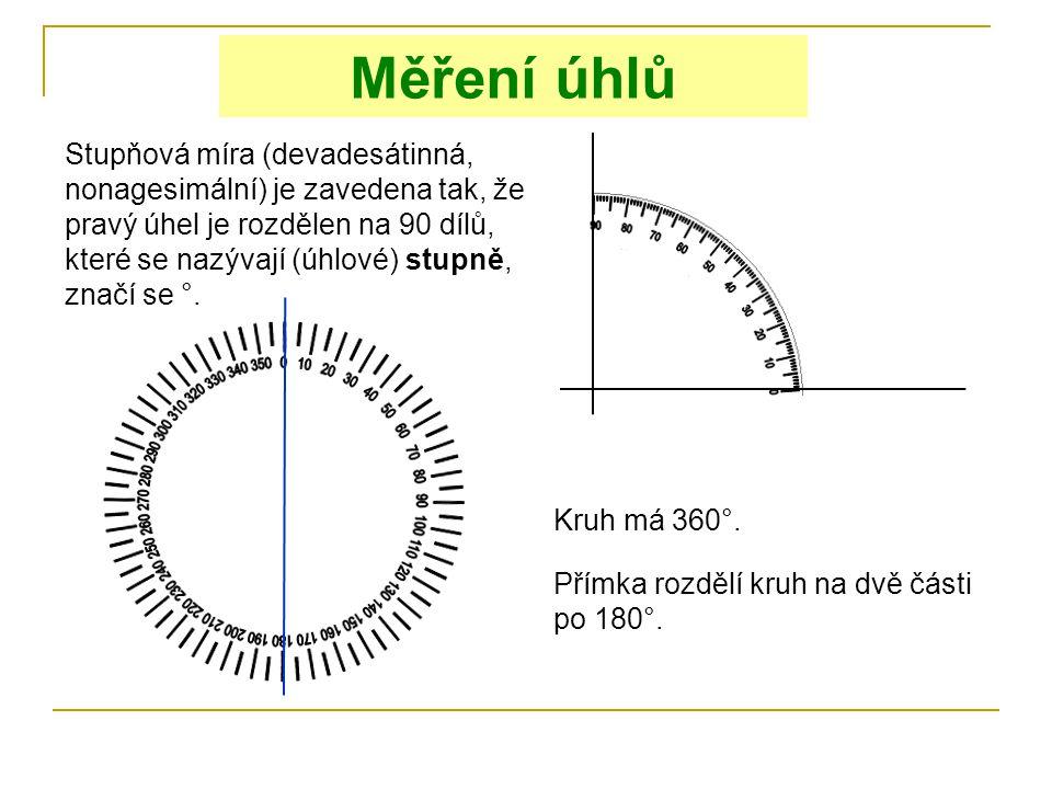Měření úhlů Kruh má 360°. Přímka rozdělí kruh na dvě části po 180°. Stupňová míra (devadesátinná, nonagesimální) je zavedena tak, že pravý úhel je roz