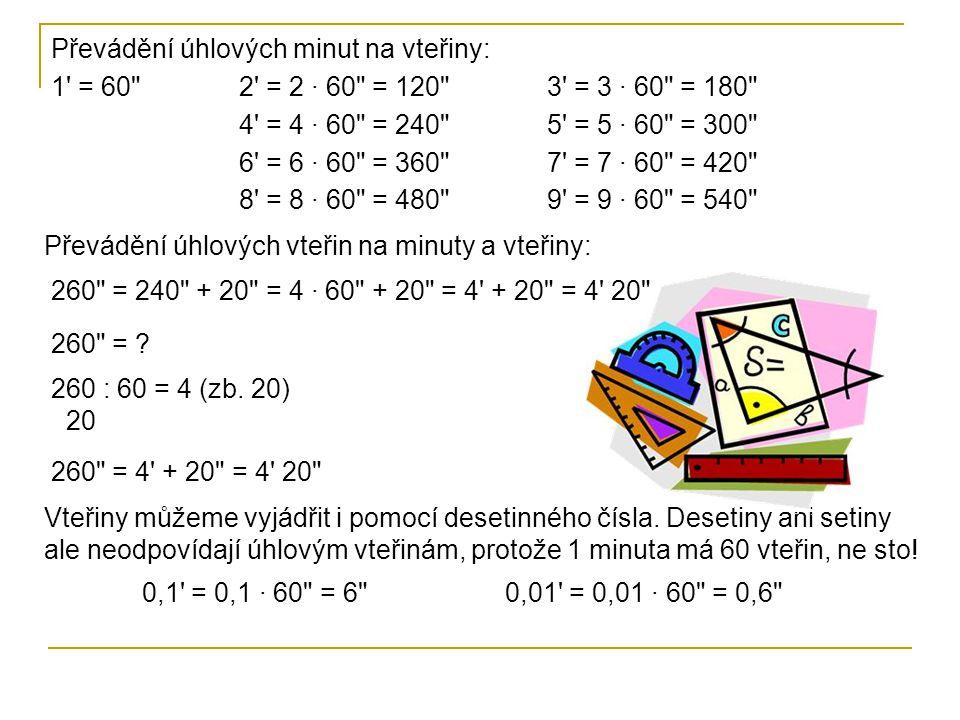 1 = 60 2 = 2 · 60 = 120 3 = 3 · 60 = 180 4 = 4 · 60 = 240 5 = 5 · 60 = 300 6 = 6 · 60 = 360 7 = 7 · 60 = 420 8 = 8 · 60 = 480 9 = 9 · 60 = 540 Převádění úhlových vteřin na minuty a vteřiny: 260 = 240 + 20 = 4 · 60 + 20 = 4 + 20 = 4 20 260 = .