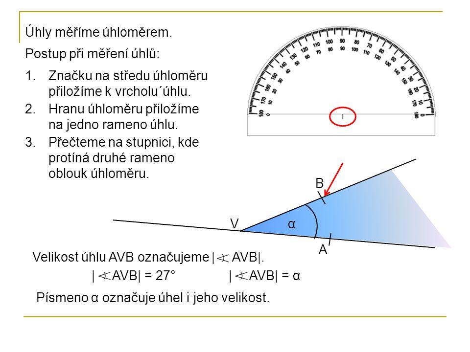 Úhly měříme úhloměrem. Postup při měření úhlů: V B A α 1.Značku na středu úhloměru přiložíme k vrcholu´úhlu. 2.Hranu úhloměru přiložíme na jedno ramen